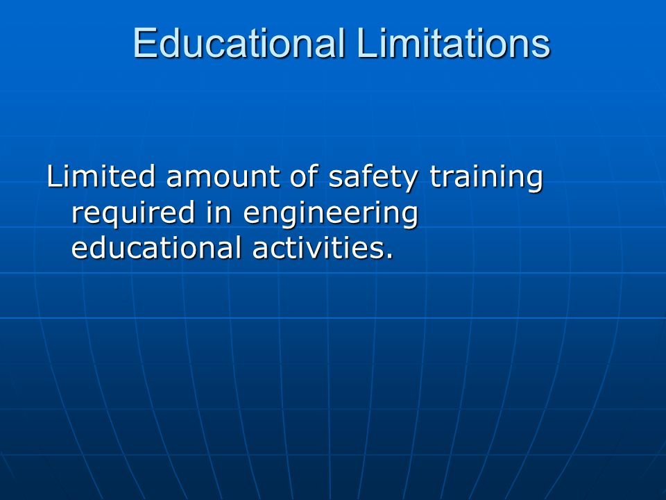 Educational Limitations Limited amount of safety training required in engineering educational activities.