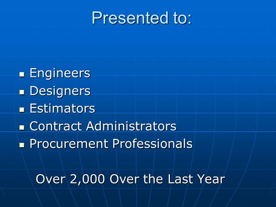Presented to: Engineers Engineers Designers Designers Estimators Estimators Contract Administrators Contract Administrators Procurement Professionals Procurement Professionals Over 2,000 Over the Last Year