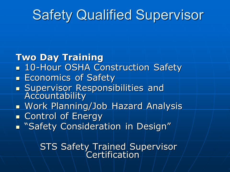 Safety Qualified Supervisor Two Day Training 10-Hour OSHA Construction Safety 10-Hour OSHA Construction Safety Economics of Safety Economics of Safety Supervisor Responsibilities and Accountability Supervisor Responsibilities and Accountability Work Planning/Job Hazard Analysis Work Planning/Job Hazard Analysis Control of Energy Control of Energy Safety Consideration in Design Safety Consideration in Design STS Safety Trained Supervisor Certification