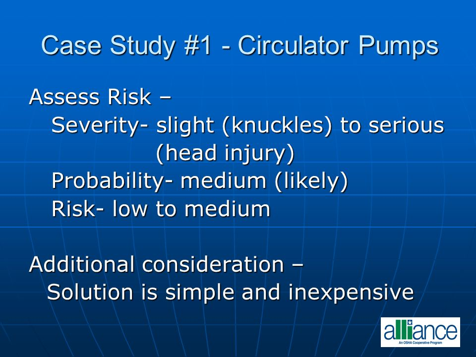 Case Study #1 - Circulator Pumps Assess Risk – Severity- slight (knuckles) to serious Severity- slight (knuckles) to serious (head injury) (head injury) Probability- medium (likely) Probability- medium (likely) Risk- low to medium Risk- low to medium Additional consideration – Solution is simple and inexpensive