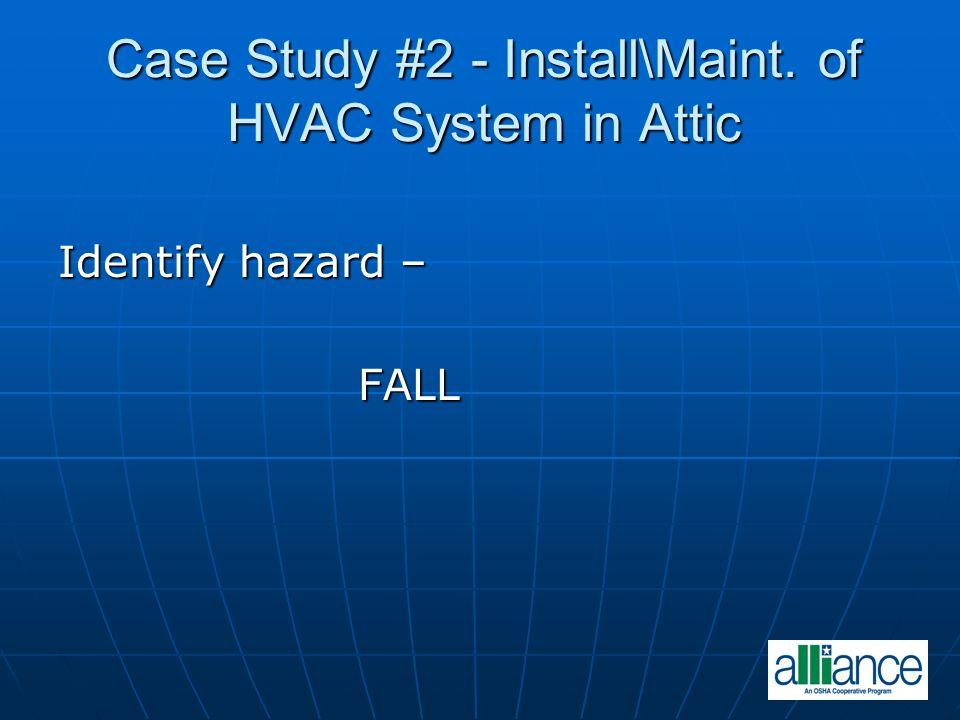 Case Study #2 - Install\Maint. of HVAC System in Attic Identify hazard – FALL FALL