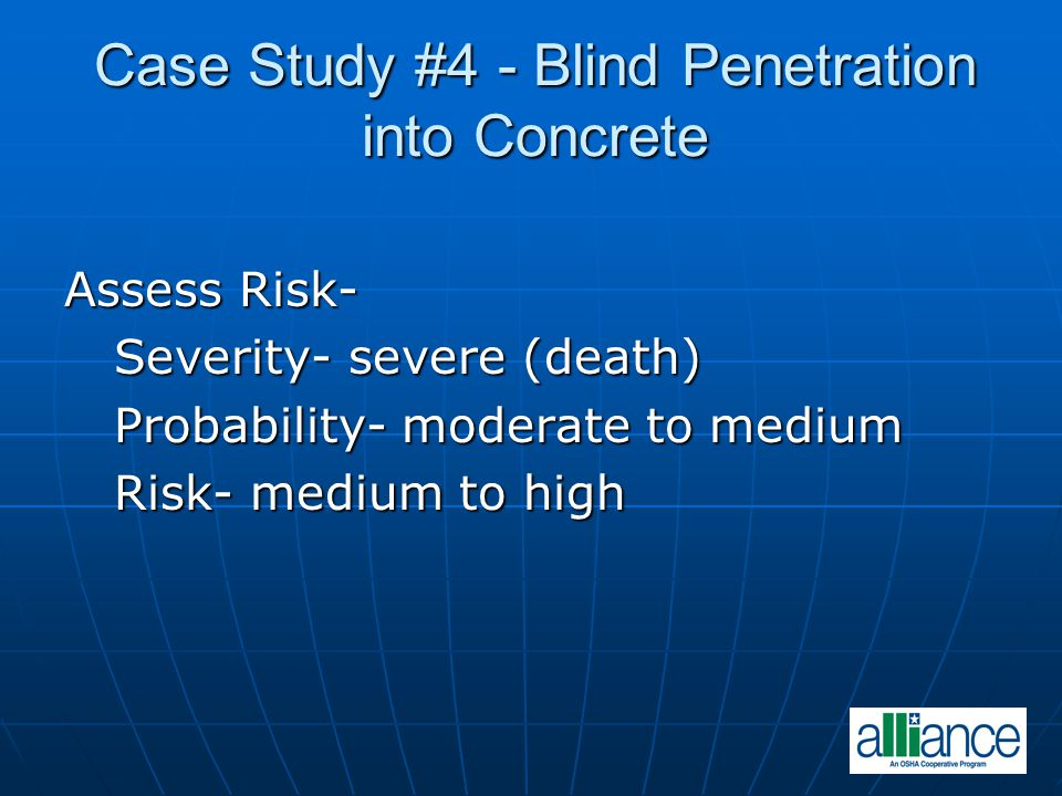 Case Study #4 - Blind Penetration into Concrete Assess Risk- Severity- severe (death) Severity- severe (death) Probability- moderate to medium Probability- moderate to medium Risk- medium to high Risk- medium to high
