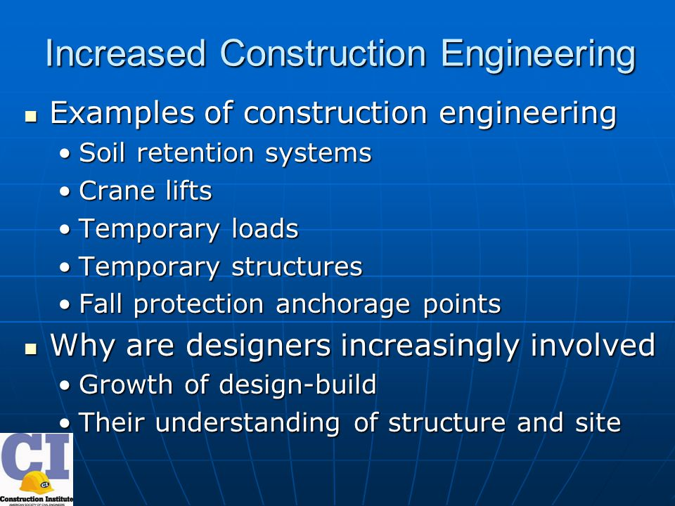 Increased Construction Engineering Examples of construction engineering Examples of construction engineering Soil retention systemsSoil retention systems Crane liftsCrane lifts Temporary loadsTemporary loads Temporary structuresTemporary structures Fall protection anchorage pointsFall protection anchorage points Why are designers increasingly involved Why are designers increasingly involved Growth of design-buildGrowth of design-build Their understanding of structure and siteTheir understanding of structure and site