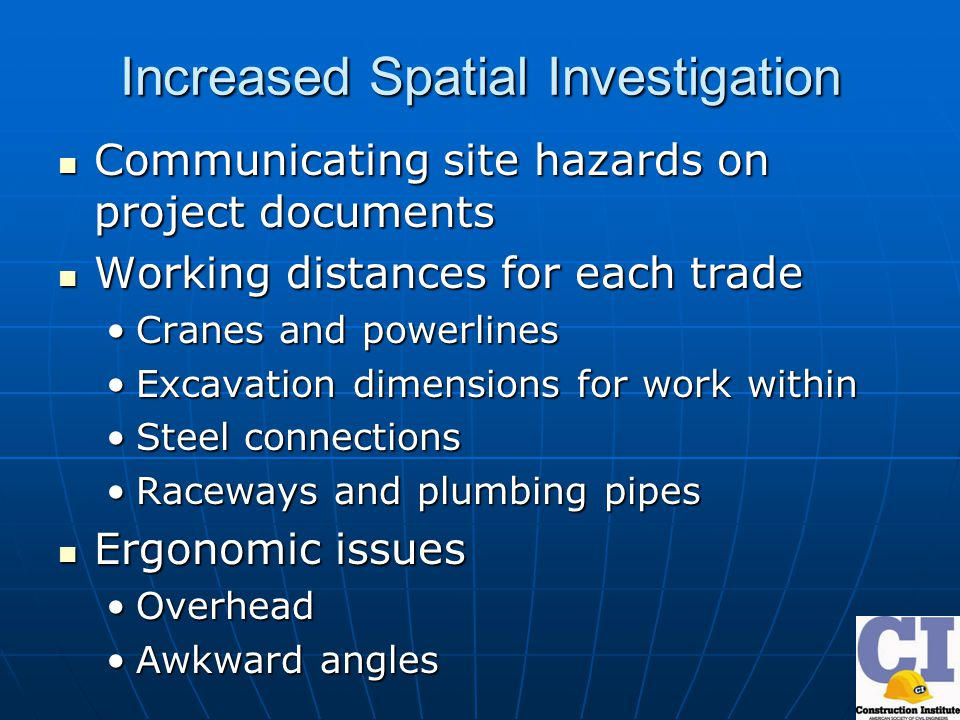 Increased Spatial Investigation Communicating site hazards on project documents Communicating site hazards on project documents Working distances for each trade Working distances for each trade Cranes and powerlinesCranes and powerlines Excavation dimensions for work withinExcavation dimensions for work within Steel connectionsSteel connections Raceways and plumbing pipesRaceways and plumbing pipes Ergonomic issues Ergonomic issues OverheadOverhead Awkward anglesAwkward angles