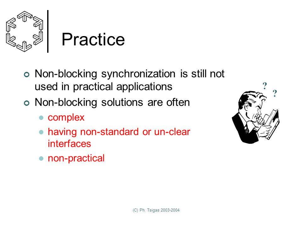 (C) Ph. Tsigas 2003-2004 Practice Non-blocking synchronization is still not used in practical applications Non-blocking solutions are often complex ha