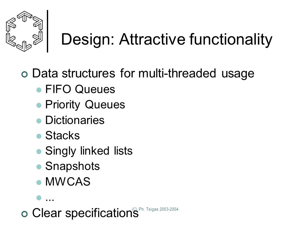 (C) Ph. Tsigas 2003-2004 Design: Attractive functionality Data structures for multi-threaded usage FIFO Queues Priority Queues Dictionaries Stacks Sin