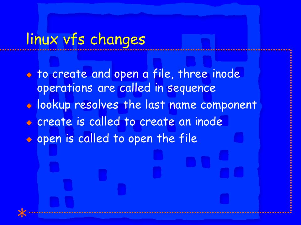 linux vfs changes u to create and open a file, three inode operations are called in sequence u lookup resolves the last name component u create is called to create an inode u open is called to open the file