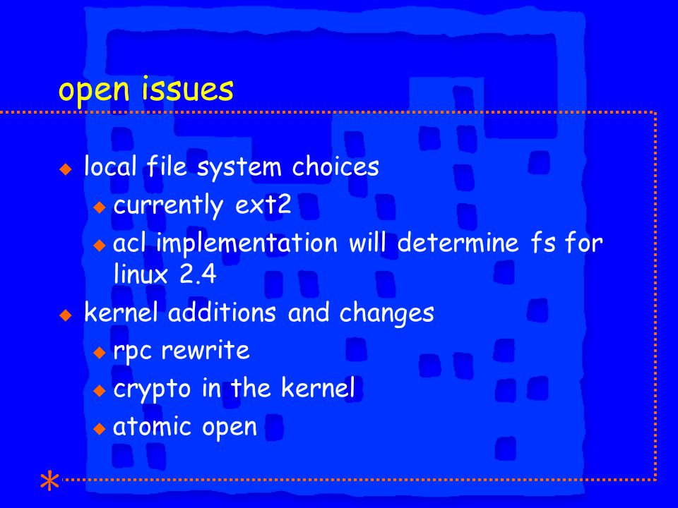 open issues u local file system choices u currently ext2 u acl implementation will determine fs for linux 2.4 u kernel additions and changes u rpc rewrite u crypto in the kernel u atomic open