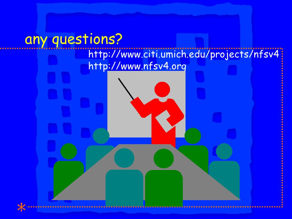 any questions http://www.citi.umich.edu/projects/nfsv4 http://www.nfsv4.org