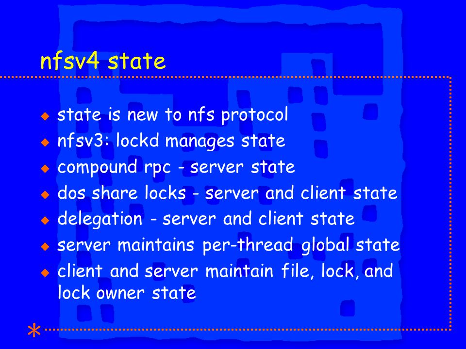 nfsv4 state u state is new to nfs protocol u nfsv3: lockd manages state u compound rpc - server state u dos share locks - server and client state u delegation - server and client state u server maintains per-thread global state u client and server maintain file, lock, and lock owner state