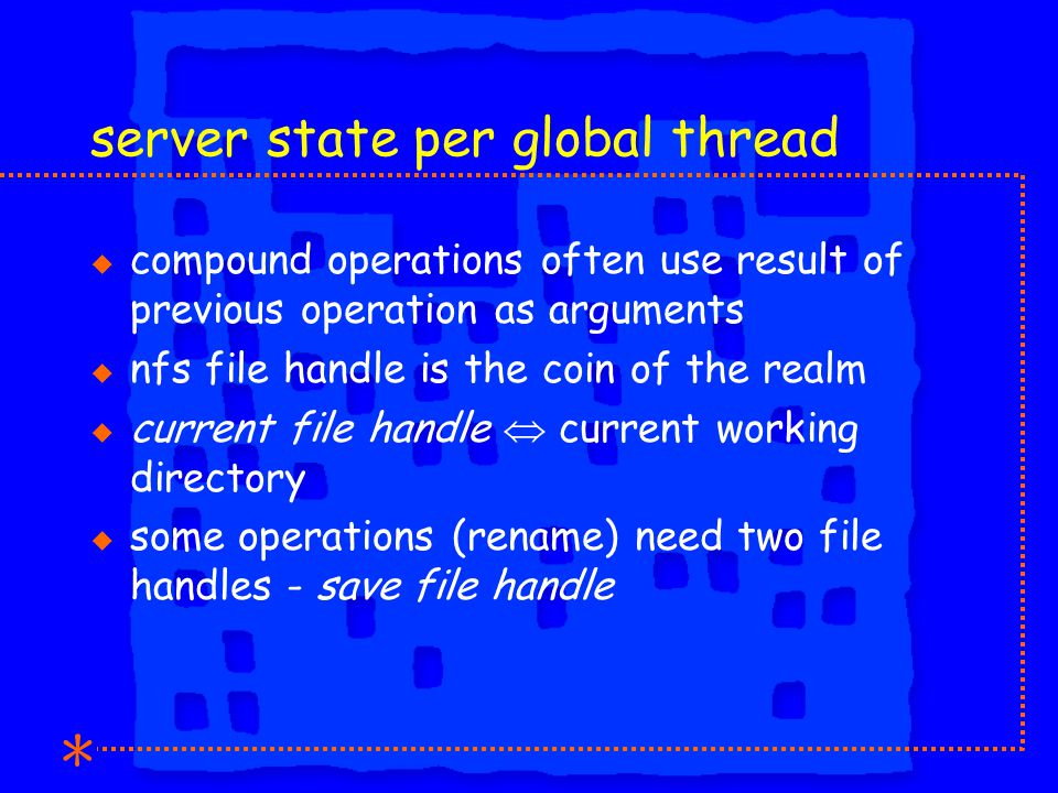 server state per global thread u compound operations often use result of previous operation as arguments u nfs file handle is the coin of the realm u current file handle  current working directory u some operations (rename) need two file handles - save file handle
