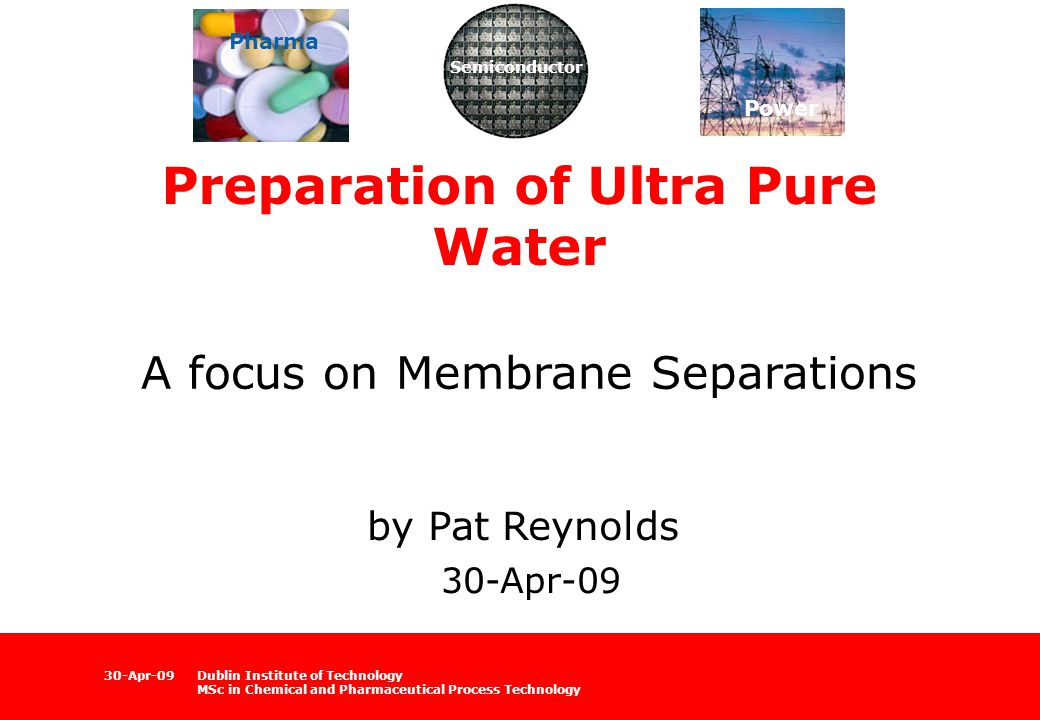 Dublin Institute of Technology MSc in Chemical and Pharmaceutical Process Technology 30-Apr-09 Preparation of Ultra Pure Water A focus on Membrane Separations by Pat Reynolds 30-Apr-09 Semiconductor Power Pharma