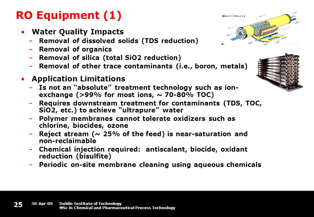 25 30-Apr-09Dublin Institute of Technology MSc in Chemical and Pharmaceutical Process Technology RO Equipment (1) Water Quality Impacts –Removal of dissolved solids (TDS reduction) –Removal of organics –Removal of silica (total SiO2 reduction) –Removal of other trace contaminants (i.e., boron, metals) Application Limitations –Is not an absolute treatment technology such as ion- exchange (>99% for most ions, ~ 70-80% TOC) –Requires downstream treatment for contaminants (TDS, TOC, SiO2, etc.) to achieve ultrapure water –Polymer membranes cannot tolerate oxidizers such as chlorine, biocides, ozone –Reject stream (~ 25% of the feed) is near-saturation and non-reclaimable –Chemical injection required: antiscalant, biocide, oxidant reduction (bisulfite) –Periodic on-site membrane cleaning using aqueous chemicals