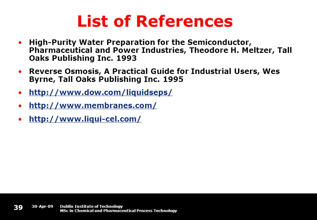 39 30-Apr-09Dublin Institute of Technology MSc in Chemical and Pharmaceutical Process Technology List of References High-Purity Water Preparation for the Semiconductor, Pharmaceutical and Power Industries, Theodore H.