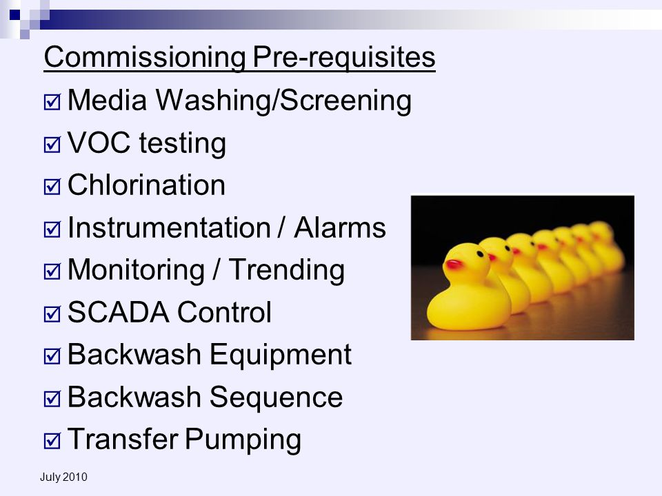 July 2010 Commissioning Pre-requisites  Media Washing/Screening  VOC testing  Chlorination  Instrumentation / Alarms  Monitoring / Trending  SCADA Control  Backwash Equipment  Backwash Sequence  Transfer Pumping