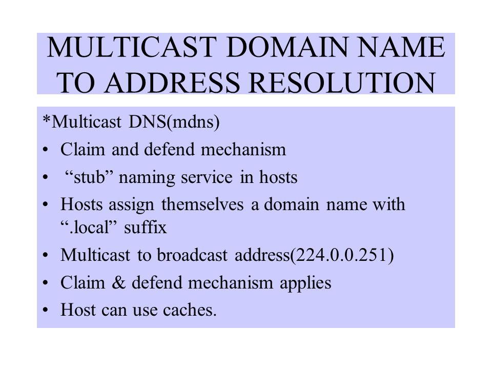 MULTICAST DOMAIN NAME TO ADDRESS RESOLUTION *Multicast DNS(mdns) Claim and defend mechanism stub naming service in hosts Hosts assign themselves a domain name with .local suffix Multicast to broadcast address(224.0.0.251) Claim & defend mechanism applies Host can use caches.