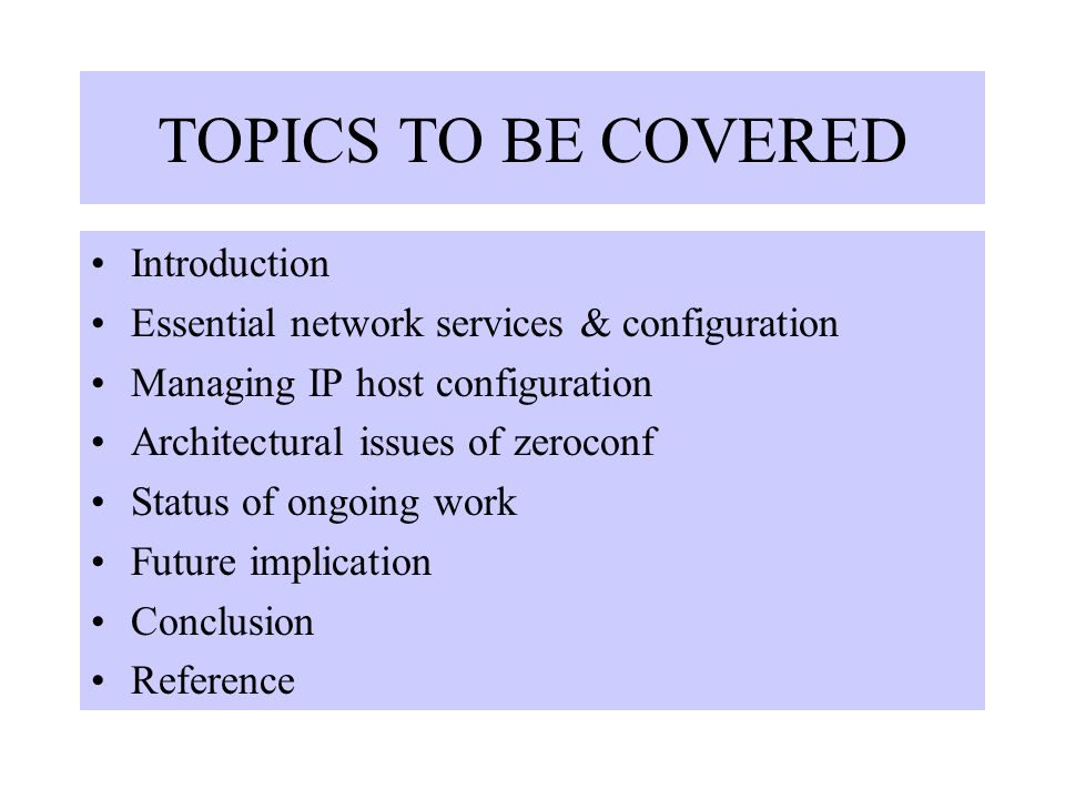 TOPICS TO BE COVERED Introduction Essential network services & configuration Managing IP host configuration Architectural issues of zeroconf Status of ongoing work Future implication Conclusion Reference
