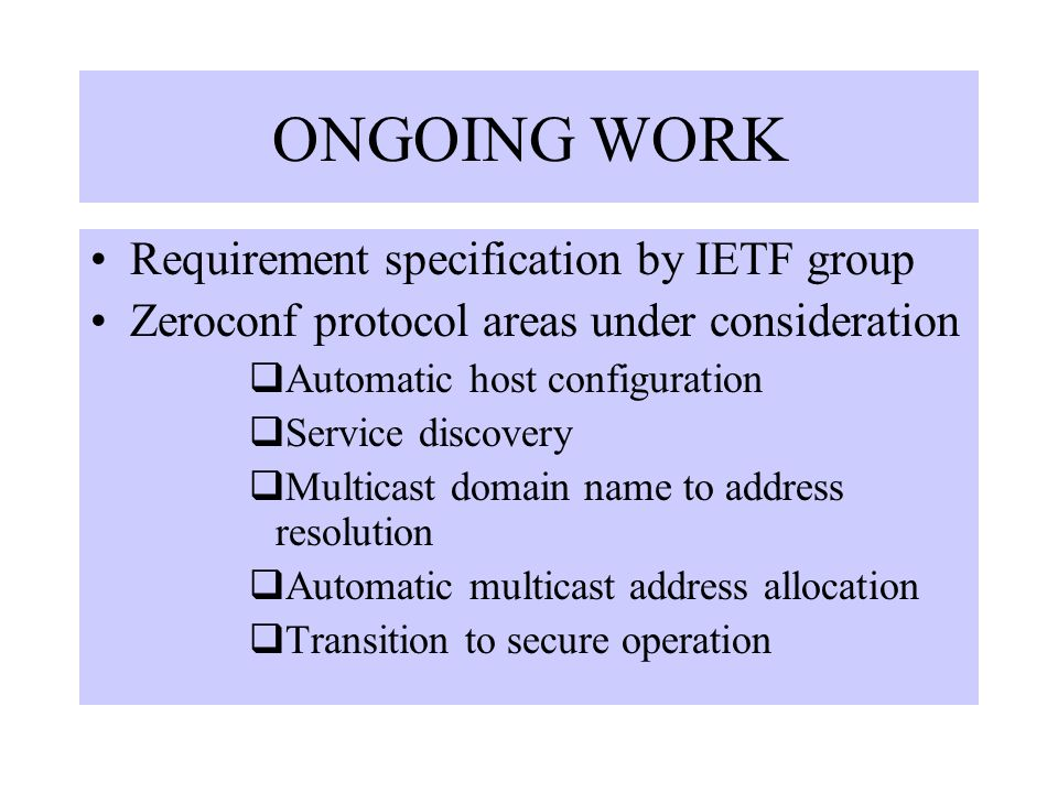ONGOING WORK Requirement specification by IETF group Zeroconf protocol areas under consideration  Automatic host configuration  Service discovery  Multicast domain name to address resolution  Automatic multicast address allocation  Transition to secure operation