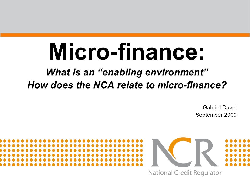 "Micro-finance: What is an ""enabling environment"" How does the NCA relate to micro-finance? Gabriel Davel September 2009"