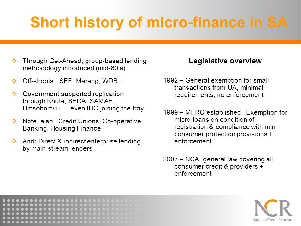 Short history of micro-finance in SA  Through Get-Ahead, group-based lending methodology introduced (mid-80's)  Off-shoots: SEF, Marang, WDB …  Government supported replication through Khula, SEDA, SAMAF, Umsobomvu … even IDC joining the fray  Note, also: Credit Unions, Co-operative Banking, Housing Finance  And: Direct & indirect enterprise lending by main stream lenders Legislative overview 1992 – General exemption for small transactions from UA, minimal requirements, no enforcement 1999 – MFRC established.