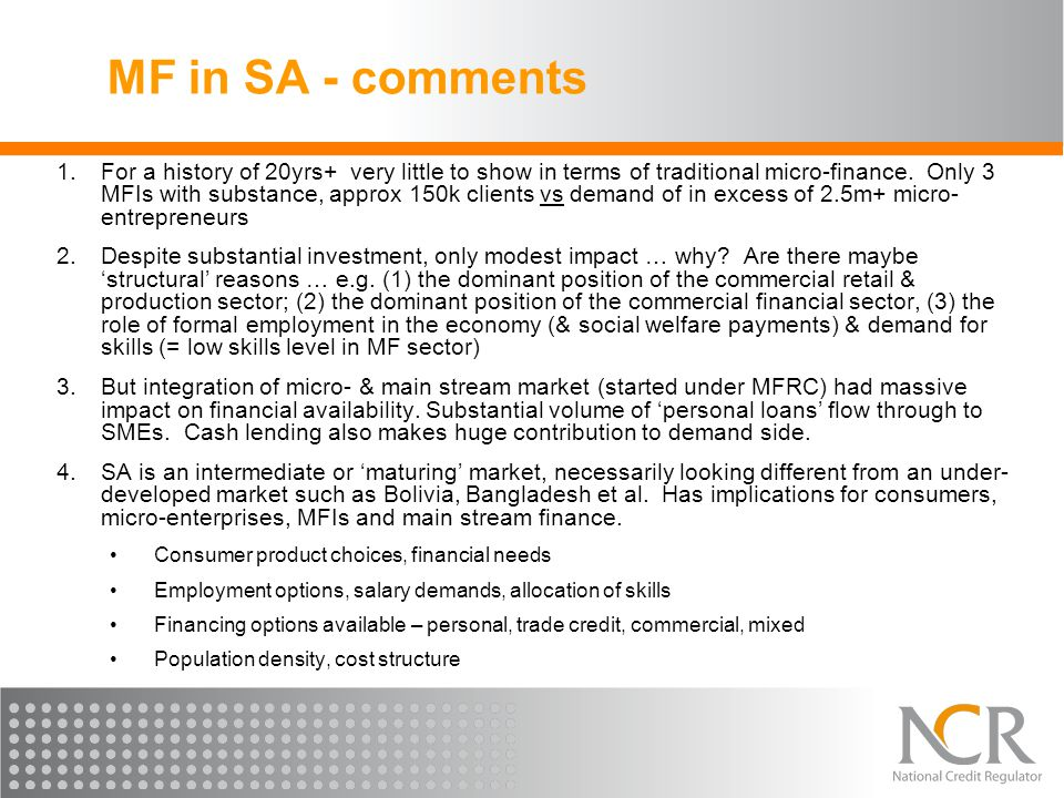 MF in SA - comments 1.For a history of 20yrs+ very little to show in terms of traditional micro-finance. Only 3 MFIs with substance, approx 150k clien