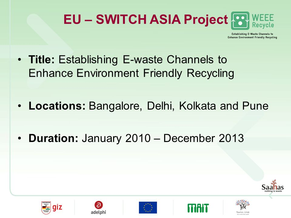 EU – SWITCH ASIA Project Title: Establishing E-waste Channels to Enhance Environment Friendly Recycling Locations: Bangalore, Delhi, Kolkata and Pune Duration: January 2010 – December 2013