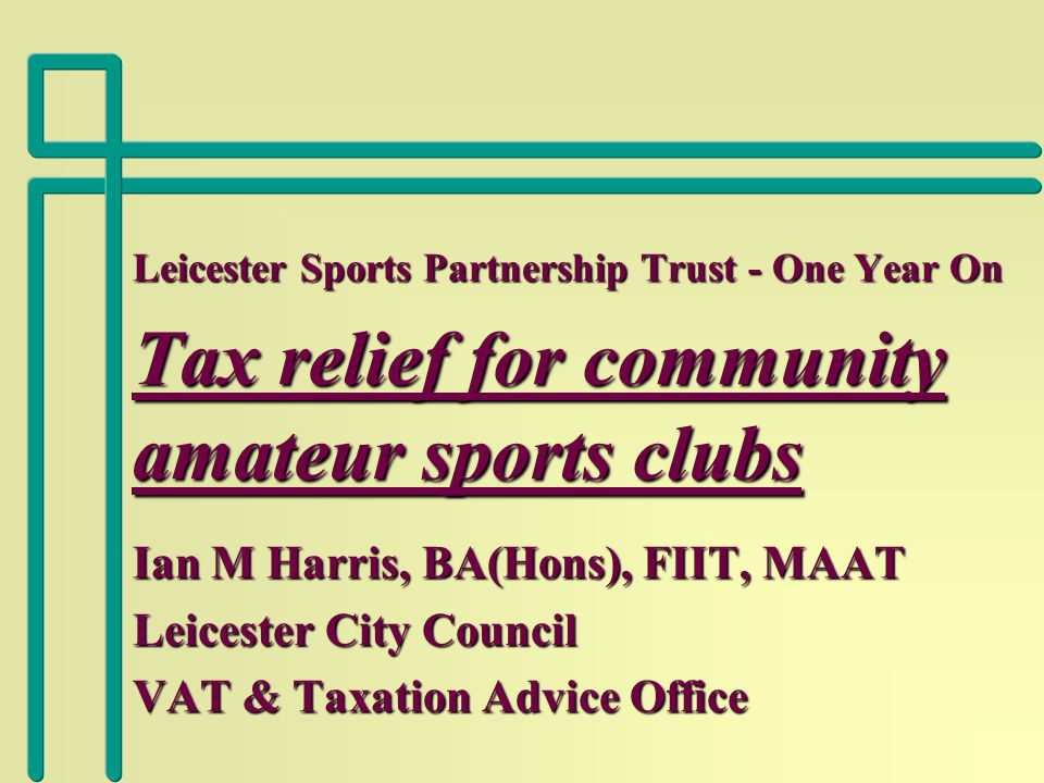 Leicester Sports Partnership Trust - One Year On Tax relief for community amateur sports clubs Ian M Harris, BA(Hons), FIIT, MAAT Leicester City Council VAT & Taxation Advice Office