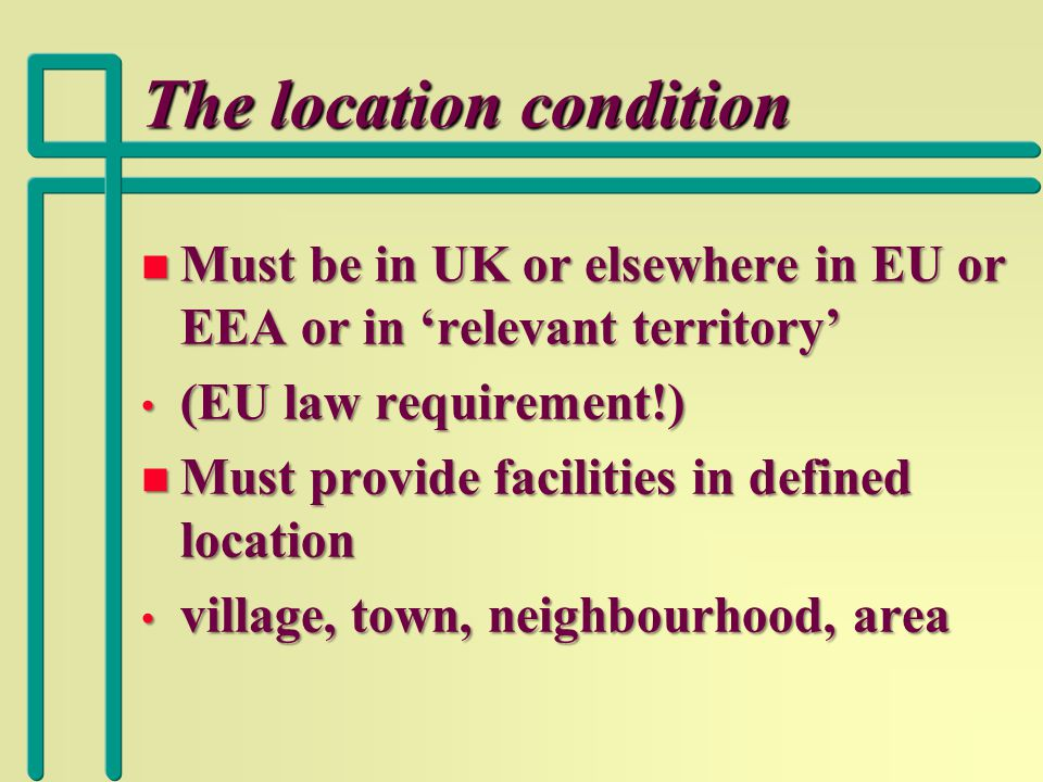 The location condition n Must be in UK or elsewhere in EU or EEA or in 'relevant territory' (EU law requirement!) (EU law requirement!) n Must provide facilities in defined location village, town, neighbourhood, area village, town, neighbourhood, area