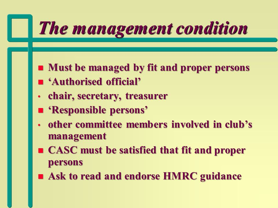 The management condition n Must be managed by fit and proper persons n 'Authorised official' chair, secretary, treasurer chair, secretary, treasurer n 'Responsible persons' other committee members involved in club's management other committee members involved in club's management n CASC must be satisfied that fit and proper persons n Ask to read and endorse HMRC guidance