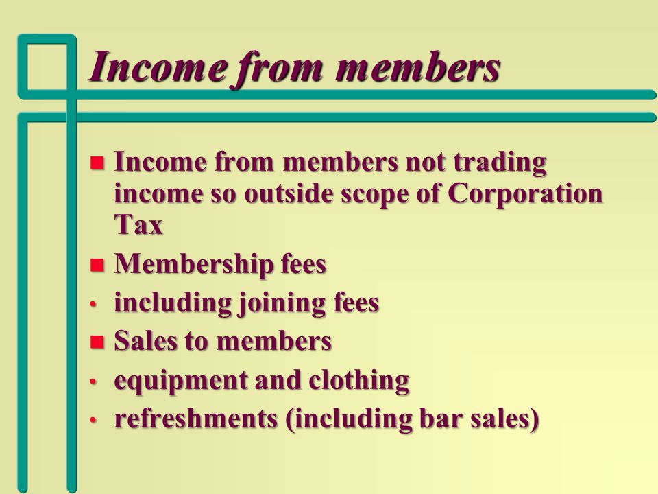Income from members n Income from members not trading income so outside scope of Corporation Tax n Membership fees including joining fees including joining fees n Sales to members equipment and clothing equipment and clothing refreshments (including bar sales) refreshments (including bar sales)