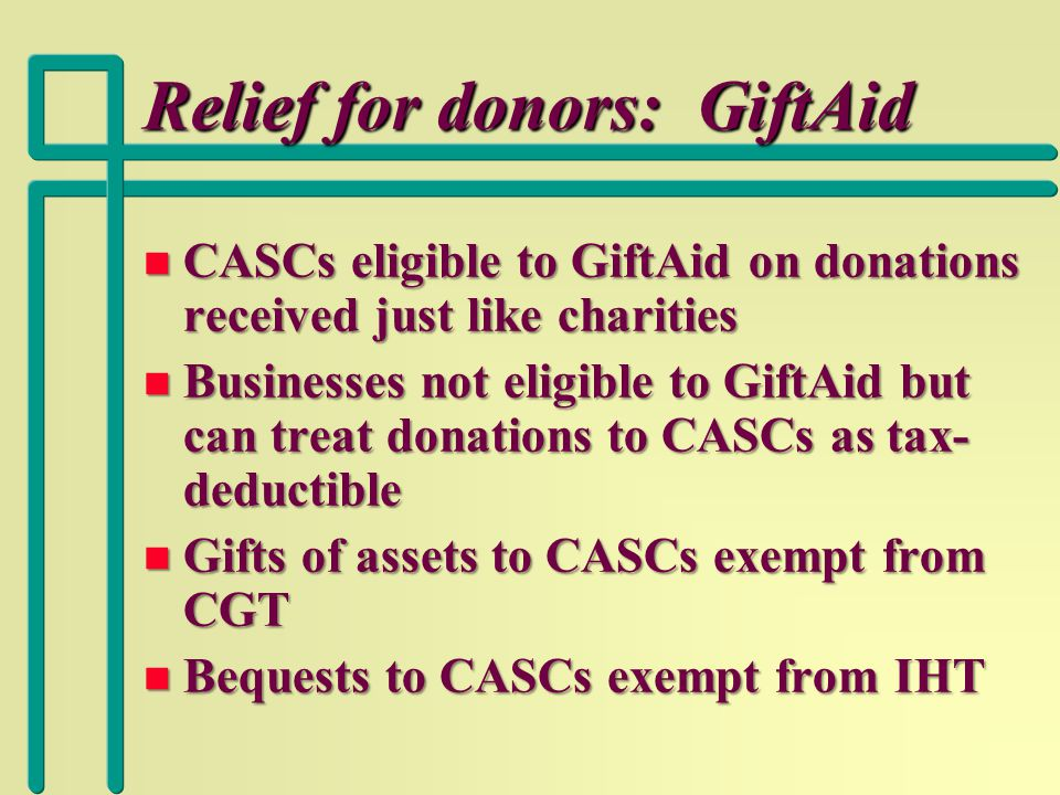 Relief for donors: GiftAid n CASCs eligible to GiftAid on donations received just like charities n Businesses not eligible to GiftAid but can treat donations to CASCs as tax- deductible n Gifts of assets to CASCs exempt from CGT n Bequests to CASCs exempt from IHT