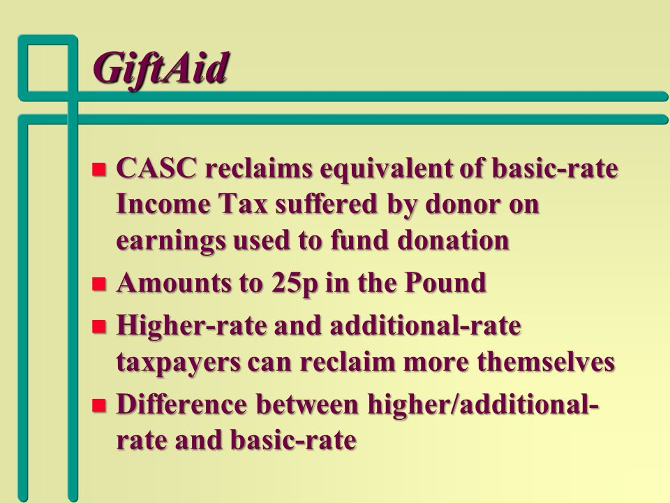 GiftAid n CASC reclaims equivalent of basic-rate Income Tax suffered by donor on earnings used to fund donation n Amounts to 25p in the Pound n Higher-rate and additional-rate taxpayers can reclaim more themselves n Difference between higher/additional- rate and basic-rate