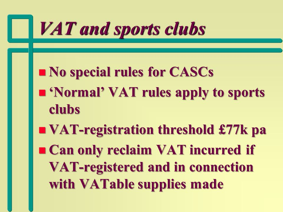 VAT and sports clubs n No special rules for CASCs n 'Normal' VAT rules apply to sports clubs n VAT-registration threshold £77k pa n Can only reclaim VAT incurred if VAT-registered and in connection with VATable supplies made