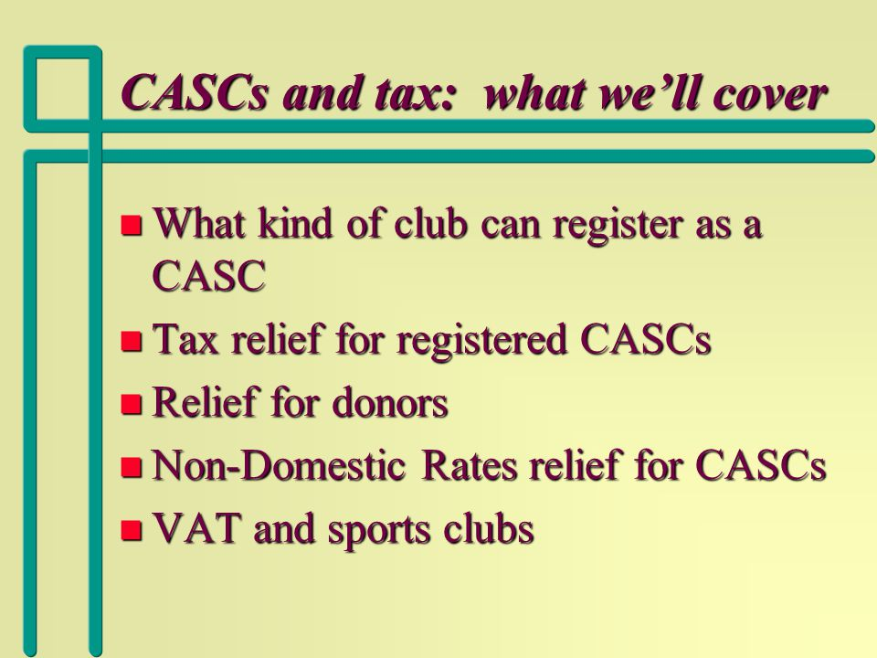 CASCs and tax: what we'll cover n What kind of club can register as a CASC n Tax relief for registered CASCs n Relief for donors n Non-Domestic Rates relief for CASCs n VAT and sports clubs
