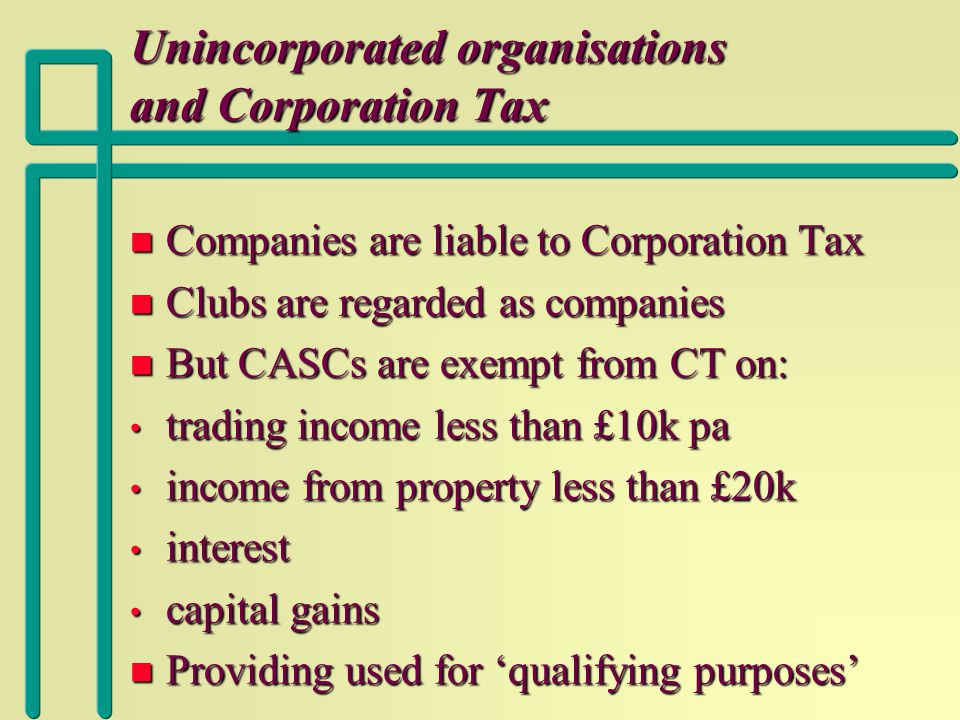 Unincorporated organisations and Corporation Tax n Companies are liable to Corporation Tax n Clubs are regarded as companies n But CASCs are exempt from CT on: trading income less than £10k pa trading income less than £10k pa income from property less than £20k income from property less than £20k interest interest capital gains capital gains n Providing used for 'qualifying purposes'