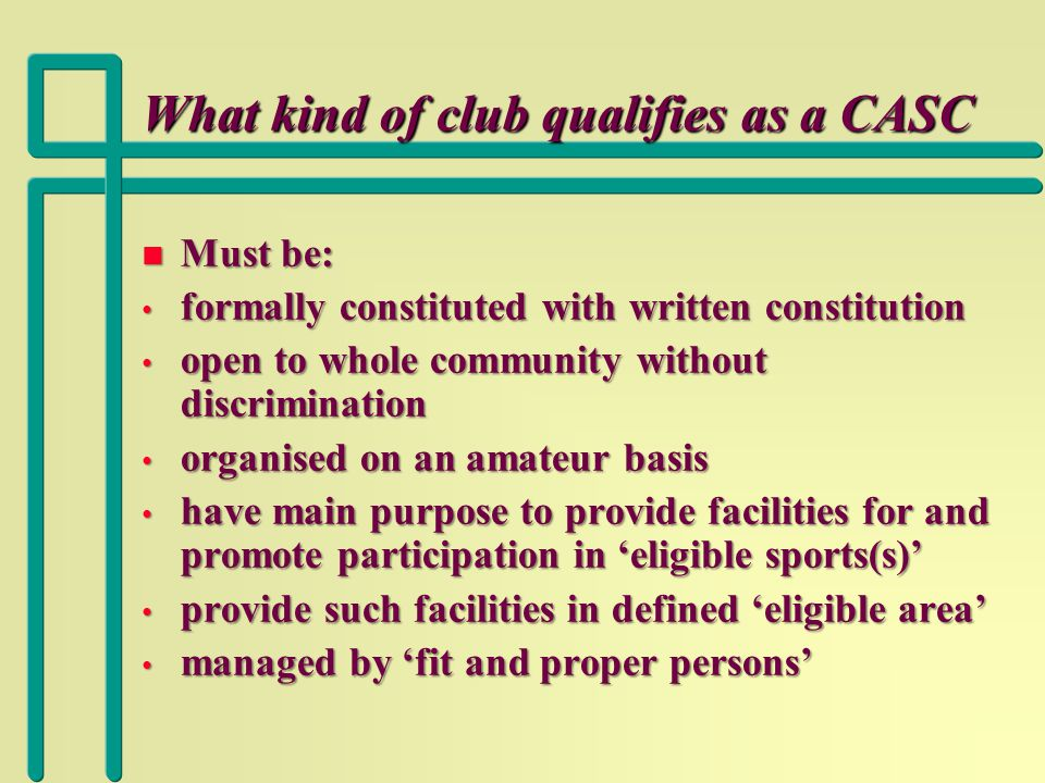 What kind of club qualifies as a CASC n Must be: formally constituted with written constitution formally constituted with written constitution open to whole community without discrimination open to whole community without discrimination organised on an amateur basis organised on an amateur basis have main purpose to provide facilities for and promote participation in 'eligible sports(s)' have main purpose to provide facilities for and promote participation in 'eligible sports(s)' provide such facilities in defined 'eligible area' provide such facilities in defined 'eligible area' managed by 'fit and proper persons' managed by 'fit and proper persons'