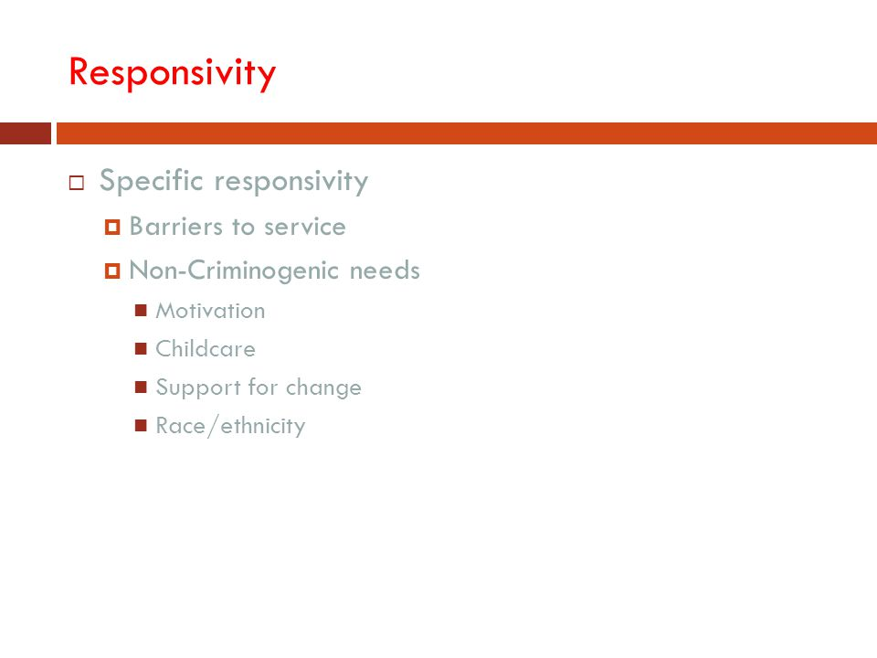Responsivity  Specific responsivity  Barriers to service  Non-Criminogenic needs Motivation Childcare Support for change Race/ethnicity