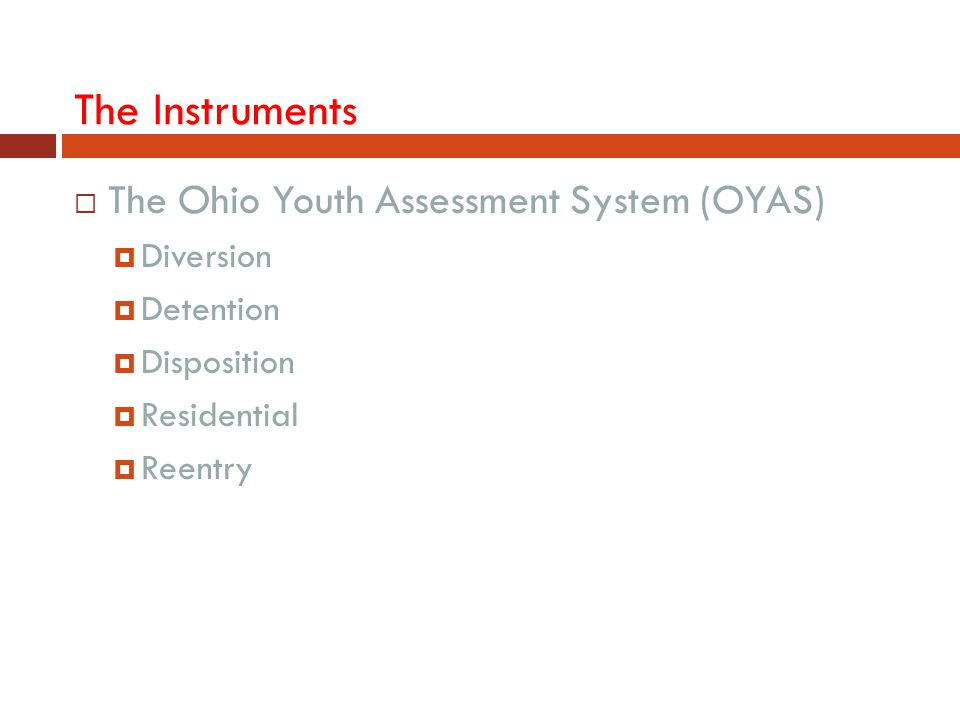 The Instruments  The Ohio Youth Assessment System (OYAS)  Diversion  Detention  Disposition  Residential  Reentry