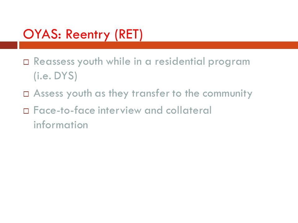 OYAS: Reentry (RET)  Reassess youth while in a residential program (i.e. DYS)  Assess youth as they transfer to the community  Face-to-face intervi