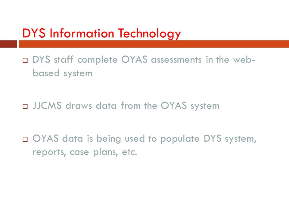 DYS Information Technology  DYS staff complete OYAS assessments in the web- based system  JJCMS draws data from the OYAS system  OYAS data is being
