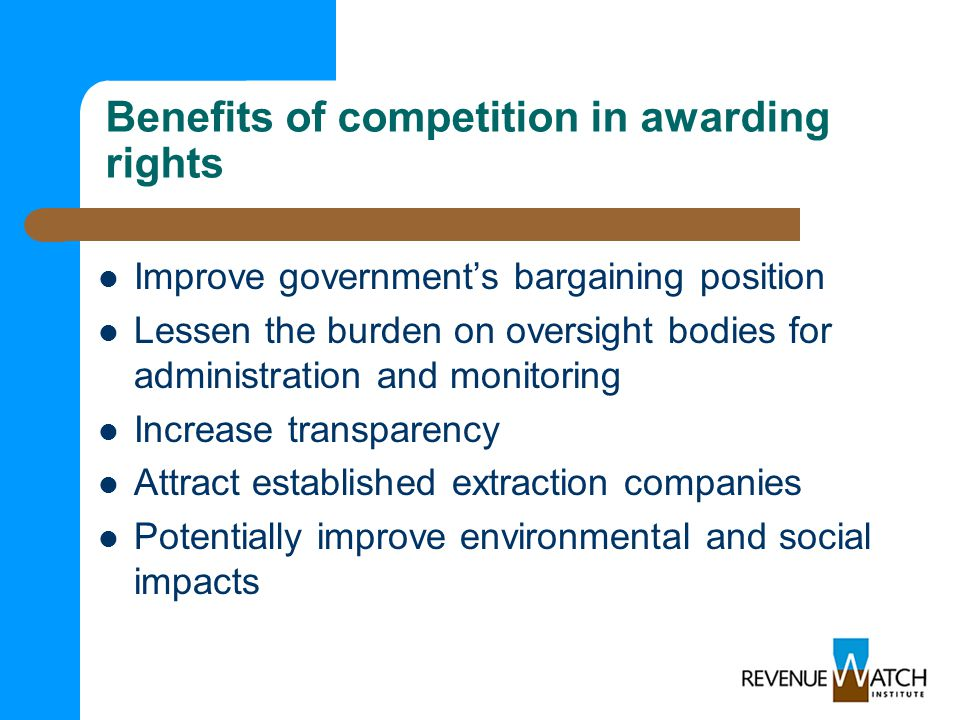 Benefits of competition in awarding rights Improve government's bargaining position Lessen the burden on oversight bodies for administration and monitoring Increase transparency Attract established extraction companies Potentially improve environmental and social impacts