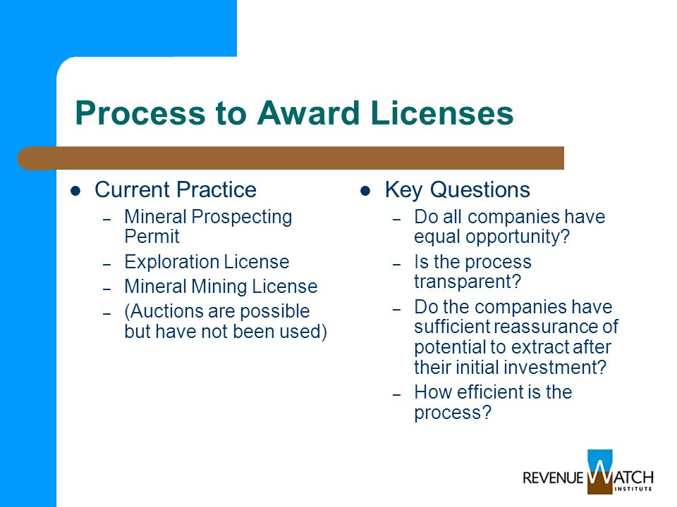 Process to Award Licenses Current Practice – Mineral Prospecting Permit – Exploration License – Mineral Mining License – (Auctions are possible but have not been used) Key Questions – Do all companies have equal opportunity.