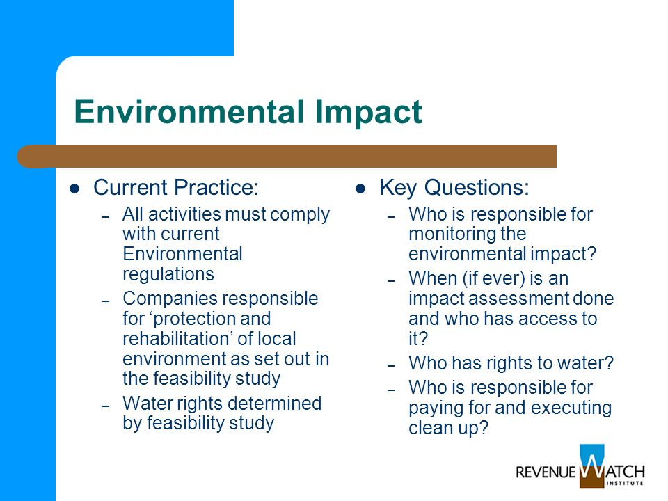 Environmental Impact Current Practice: – All activities must comply with current Environmental regulations – Companies responsible for 'protection and rehabilitation' of local environment as set out in the feasibility study – Water rights determined by feasibility study Key Questions: – Who is responsible for monitoring the environmental impact.