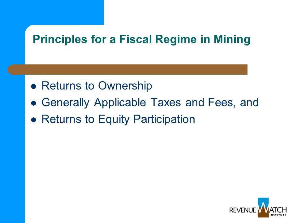 Principles for a Fiscal Regime in Mining Returns to Ownership Generally Applicable Taxes and Fees, and Returns to Equity Participation