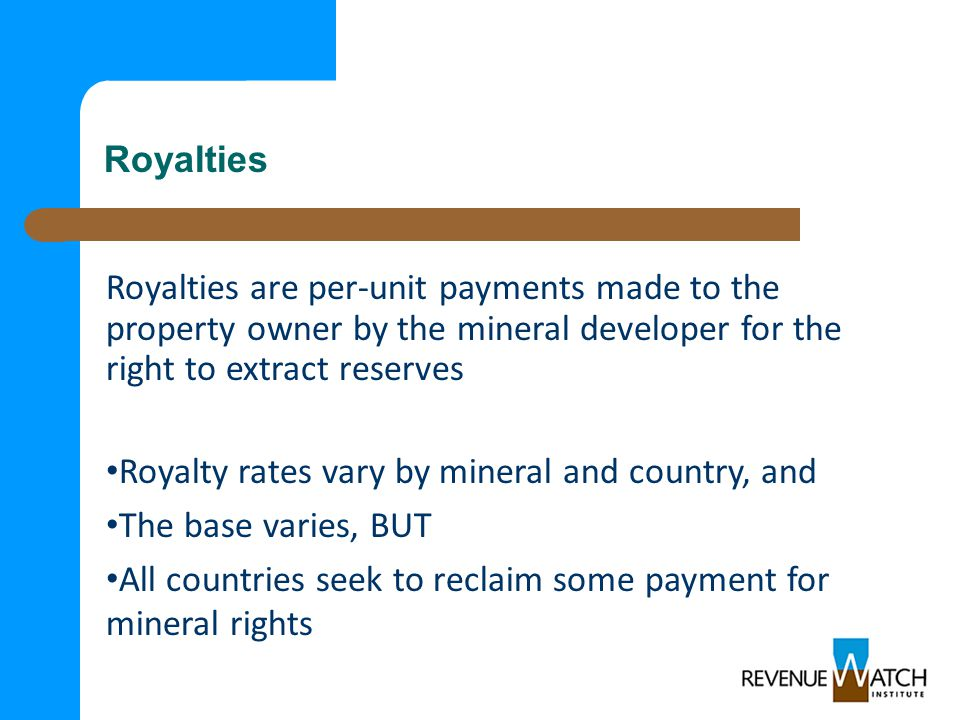 Royalties Royalties are per-unit payments made to the property owner by the mineral developer for the right to extract reserves Royalty rates vary by mineral and country, and The base varies, BUT All countries seek to reclaim some payment for mineral rights