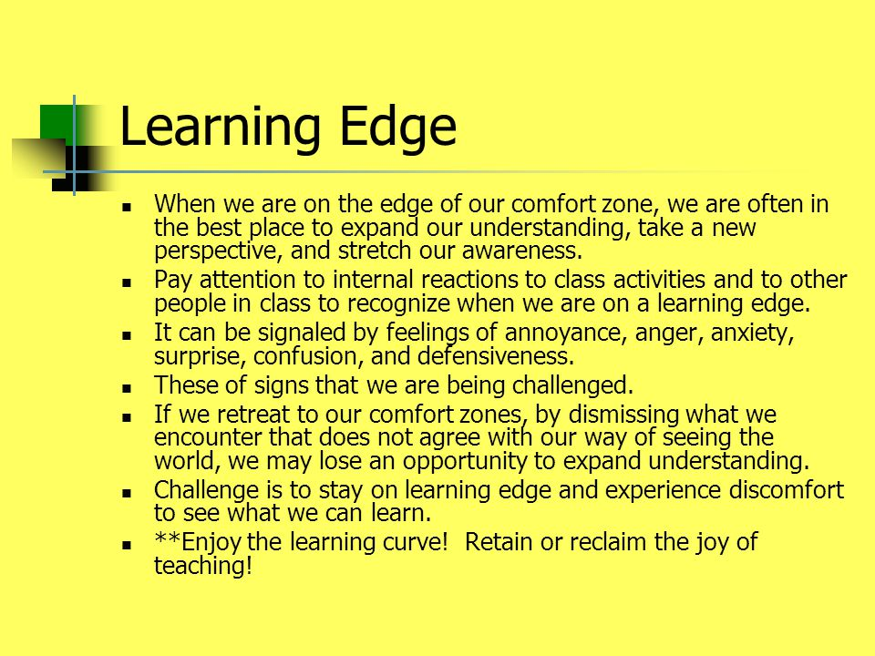 Learning Edge When we are on the edge of our comfort zone, we are often in the best place to expand our understanding, take a new perspective, and str