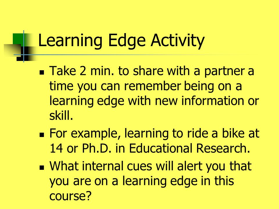 Learning Edge Activity Take 2 min. to share with a partner a time you can remember being on a learning edge with new information or skill. For example