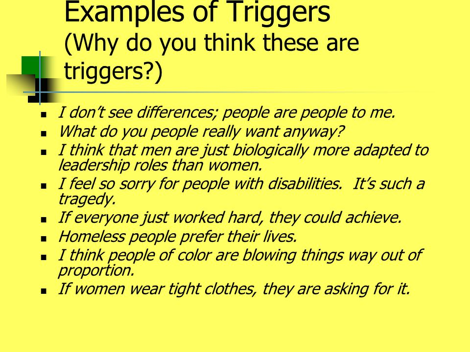 Examples of Triggers (Why do you think these are triggers?) I don't see differences; people are people to me. What do you people really want anyway? I