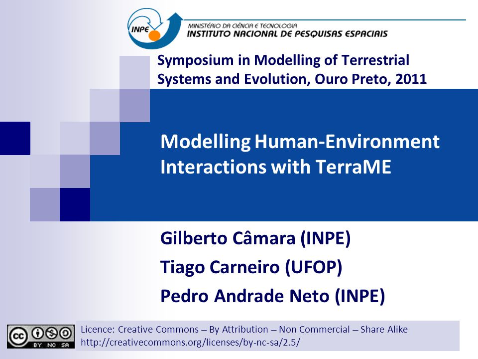 Modelling Human-Environment Interactions with TerraME Gilberto Câmara (INPE) Tiago Carneiro (UFOP) Pedro Andrade Neto (INPE) Licence: Creative Commons ̶̶̶̶ By Attribution ̶̶̶̶ Non Commercial ̶̶̶̶ Share Alike http://creativecommons.org/licenses/by-nc-sa/2.5/ Symposium in Modelling of Terrestrial Systems and Evolution, Ouro Preto, 2011