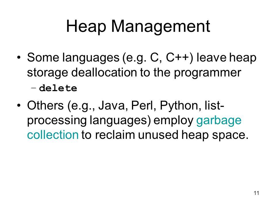 11 Heap Management Some languages (e.g. C, C++) leave heap storage deallocation to the programmer –delete Others (e.g., Java, Perl, Python, list- proc
